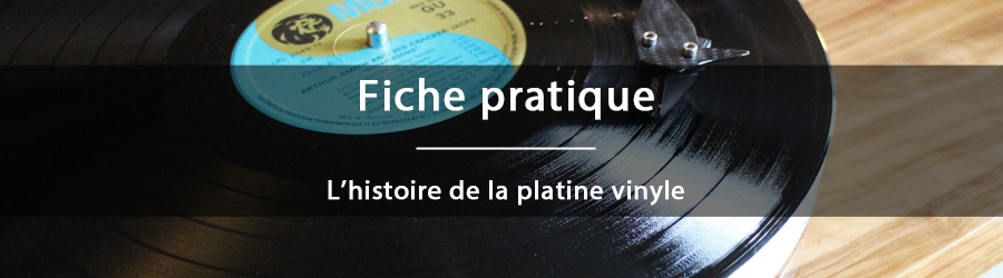 Fiche pratique - L'histoire de la platine vinyle